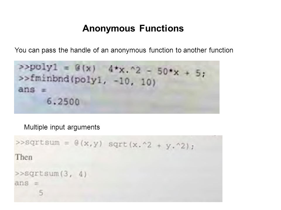 You can pass the handle of an anonymous function to another function Multiple input arguments