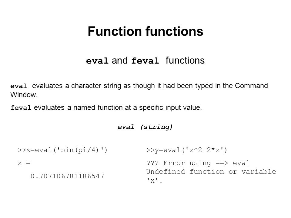 Function functions eval and feval functions eval evaluates a character string as though it had been typed in the Command Window.