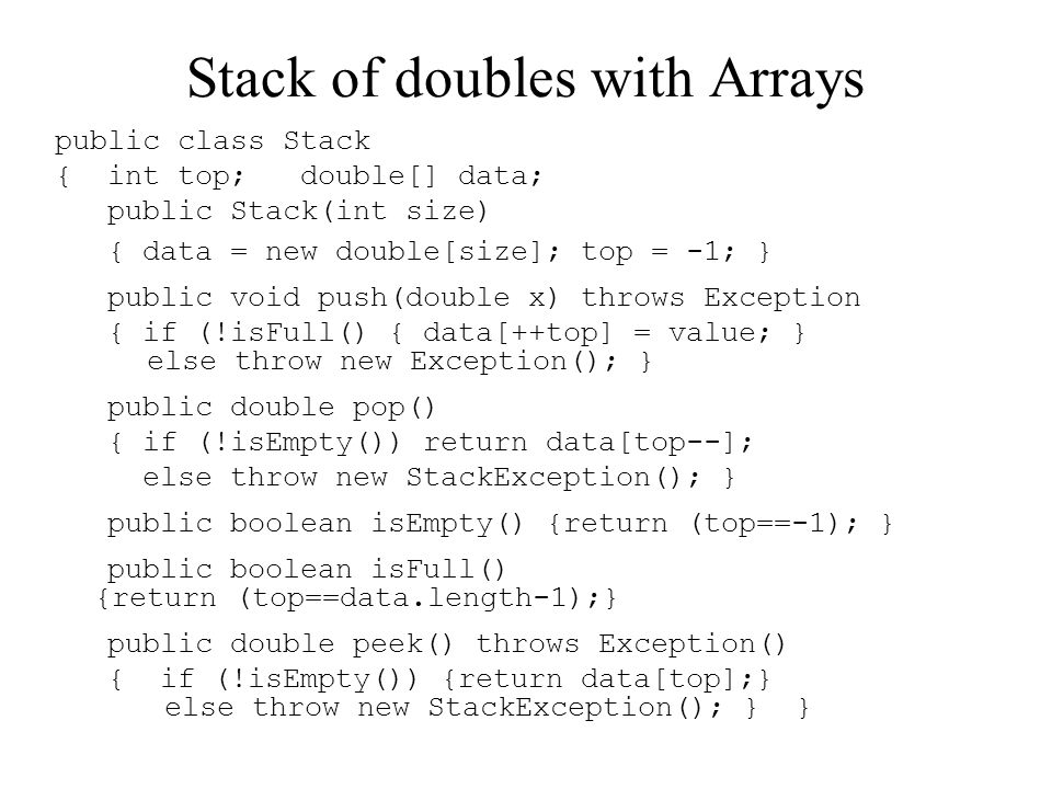Stack of doubles with Arrays public class Stack { int top; double[] data; public Stack(int size) { data = new double[size]; top = -1; } public void push(double x) throws Exception { if (!isFull() { data[++top] = value; } else throw new Exception(); } public double pop() { if (!isEmpty()) return data[top--]; else throw new StackException(); } public boolean isEmpty() {return (top==-1); } public boolean isFull() {return (top==data.length-1);} public double peek() throws Exception() { if (!isEmpty()) {return data[top];} else throw new StackException(); } }