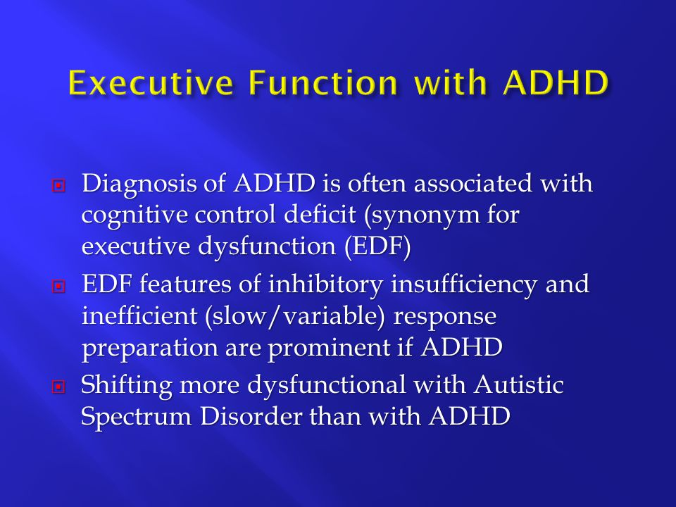  Diagnosis of ADHD is often associated with cognitive control deficit (synonym for executive dysfunction (EDF)  EDF features of inhibitory insufficiency and inefficient (slow/variable) response preparation are prominent if ADHD  Shifting more dysfunctional with Autistic Spectrum Disorder than with ADHD