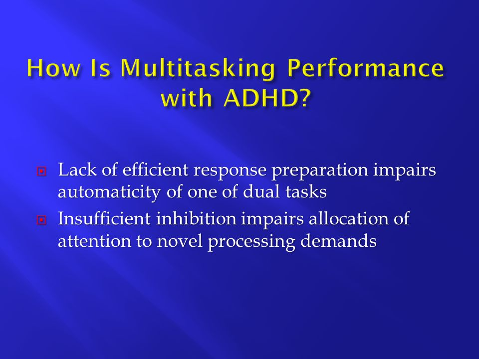  Lack of efficient response preparation impairs automaticity of one of dual tasks  Insufficient inhibition impairs allocation of attention to novel processing demands
