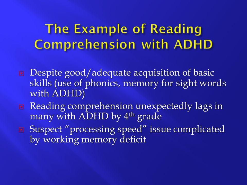  Despite good/adequate acquisition of basic skills (use of phonics, memory for sight words with ADHD)  Reading comprehension unexpectedly lags in many with ADHD by 4 th grade  Suspect processing speed issue complicated by working memory deficit