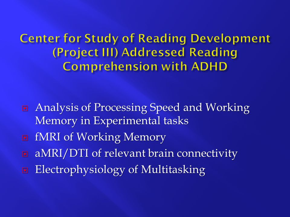  Analysis of Processing Speed and Working Memory in Experimental tasks  fMRI of Working Memory  aMRI/DTI of relevant brain connectivity  Electrophysiology of Multitasking