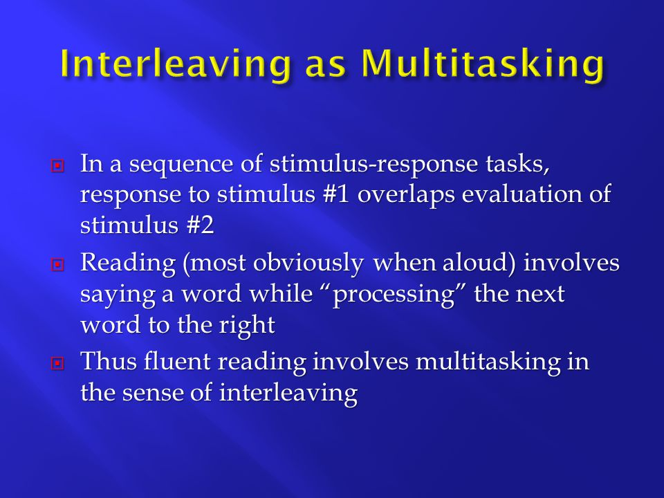  In a sequence of stimulus-response tasks, response to stimulus #1 overlaps evaluation of stimulus #2  Reading (most obviously when aloud) involves saying a word while processing the next word to the right  Thus fluent reading involves multitasking in the sense of interleaving