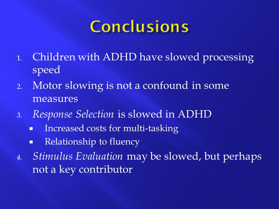1. Children with ADHD have slowed processing speed 2.