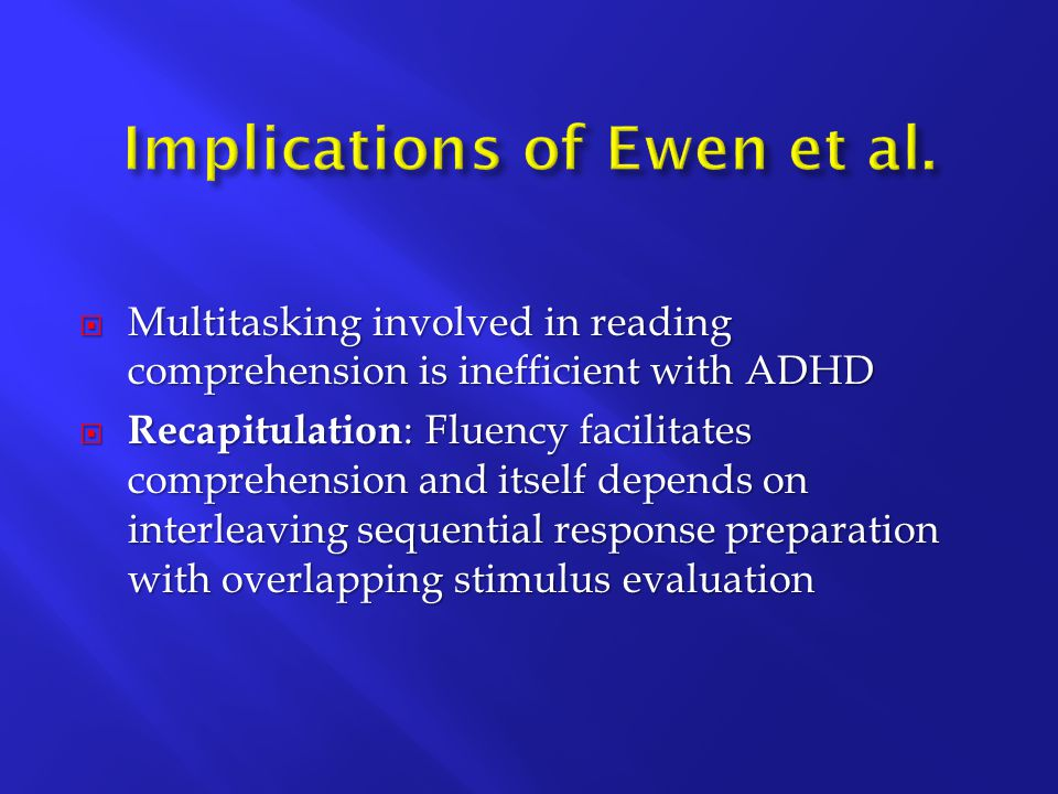  Multitasking involved in reading comprehension is inefficient with ADHD  Recapitulation : Fluency facilitates comprehension and itself depends on interleaving sequential response preparation with overlapping stimulus evaluation