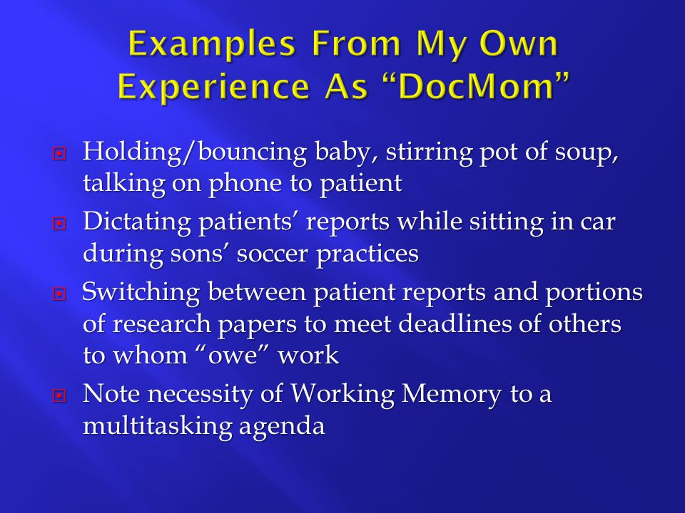  Holding/bouncing baby, stirring pot of soup, talking on phone to patient  Dictating patients' reports while sitting in car during sons' soccer practices  Switching between patient reports and portions of research papers to meet deadlines of others to whom owe work  Note necessity of Working Memory to a multitasking agenda