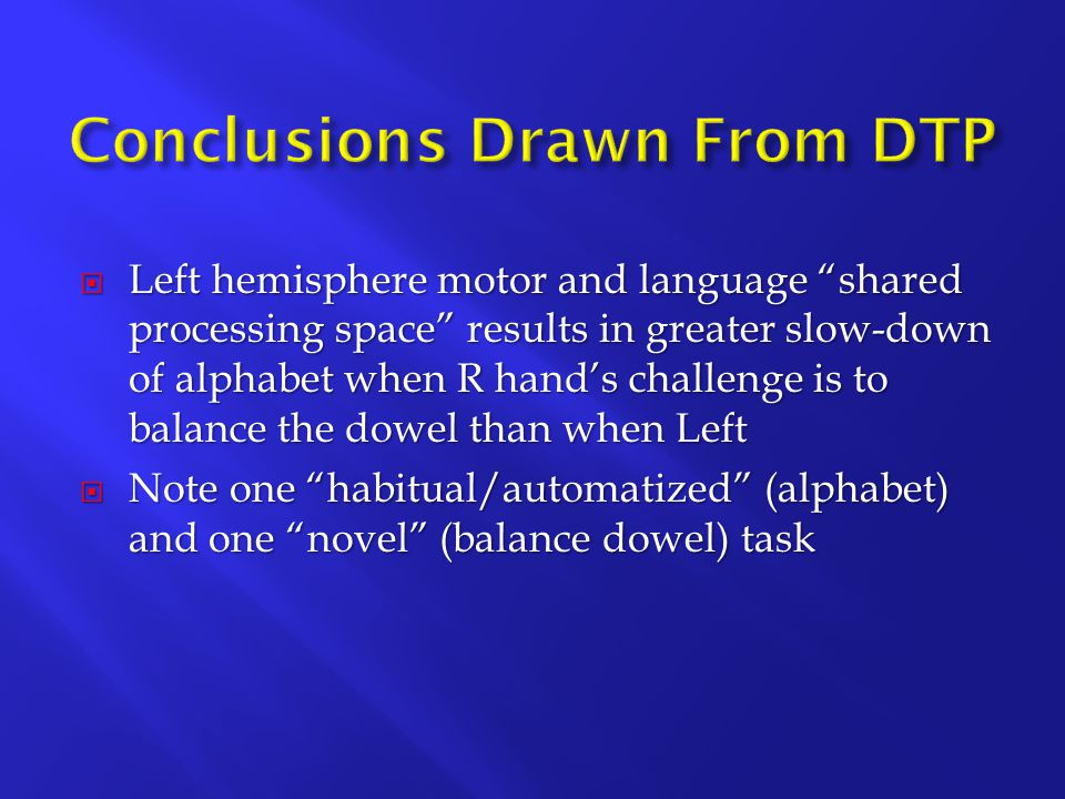  Left hemisphere motor and language shared processing space results in greater slow-down of alphabet when R hand's challenge is to balance the dowel than when Left  Note one habitual/automatized (alphabet) and one novel (balance dowel) task