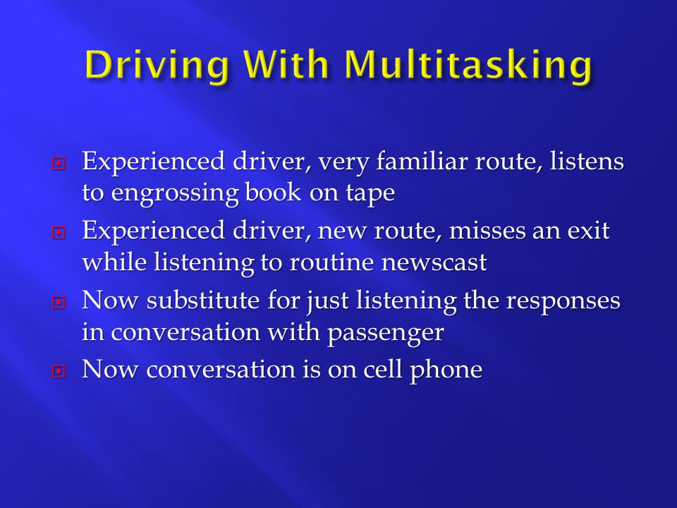  Experienced driver, very familiar route, listens to engrossing book on tape  Experienced driver, new route, misses an exit while listening to routine newscast  Now substitute for just listening the responses in conversation with passenger  Now conversation is on cell phone