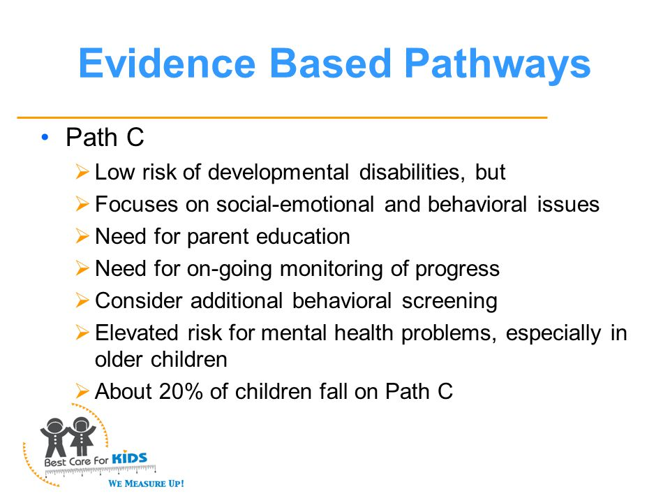 Evidence Based Pathways Path C  Low risk of developmental disabilities, but  Focuses on social-emotional and behavioral issues  Need for parent education  Need for on-going monitoring of progress  Consider additional behavioral screening  Elevated risk for mental health problems, especially in older children  About 20% of children fall on Path C