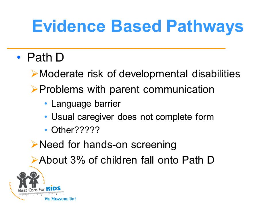 Evidence Based Pathways Path D  Moderate risk of developmental disabilities  Problems with parent communication Language barrier Usual caregiver does not complete form Other .