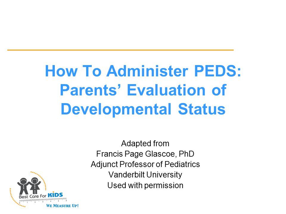 How to Administer the PEDS If, in writing, parents only circle answers and don't write anything on the form, you cannot be sure of literacy and should readminister PEDS as an interview.