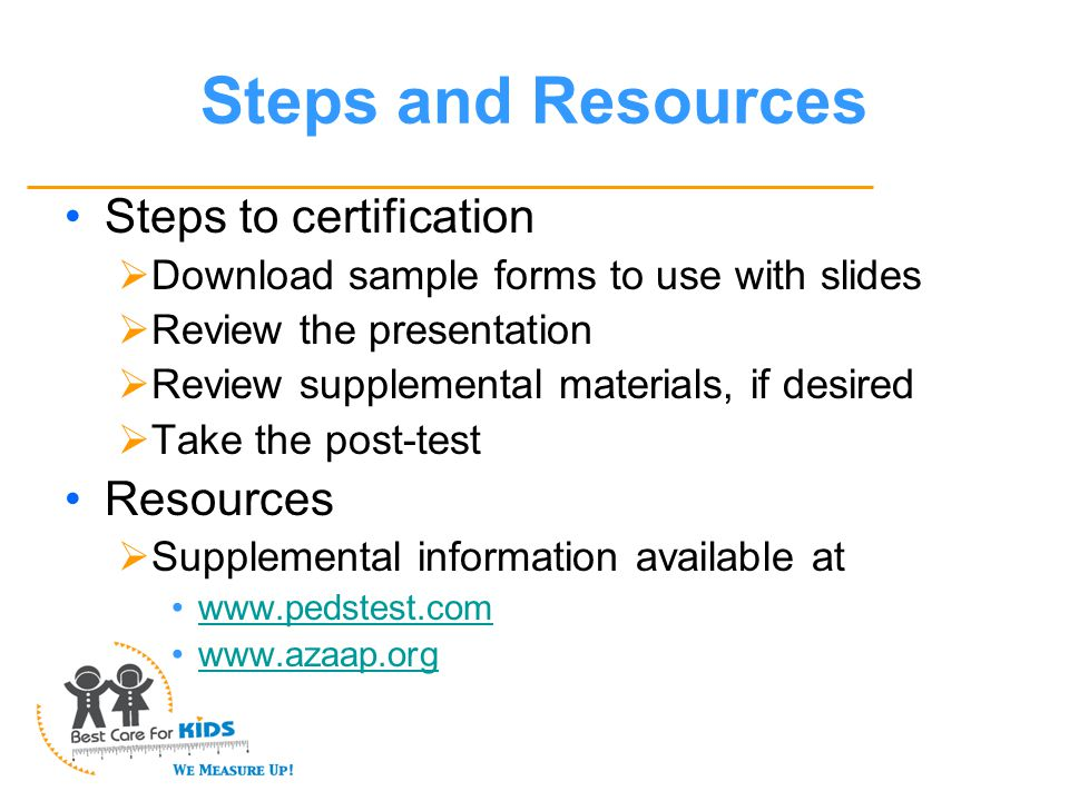 Steps and Resources Steps to certification  Download sample forms to use with slides  Review the presentation  Review supplemental materials, if desired  Take the post-test Resources  Supplemental information available at www.pedstest.com www.azaap.org