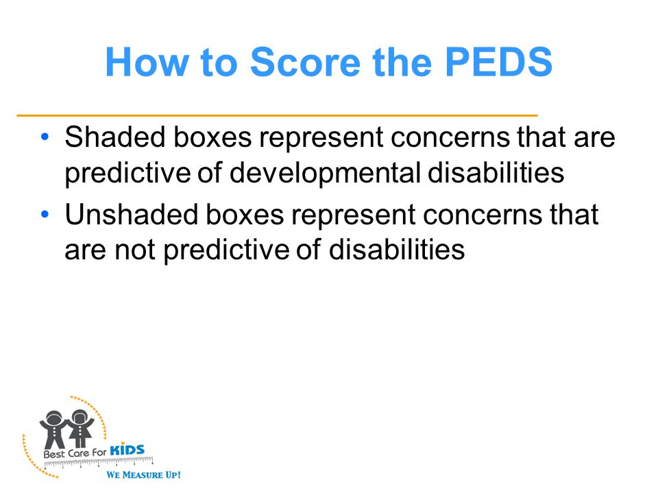 How to Score the PEDS Shaded boxes represent concerns that are predictive of developmental disabilities Unshaded boxes represent concerns that are not predictive of disabilities