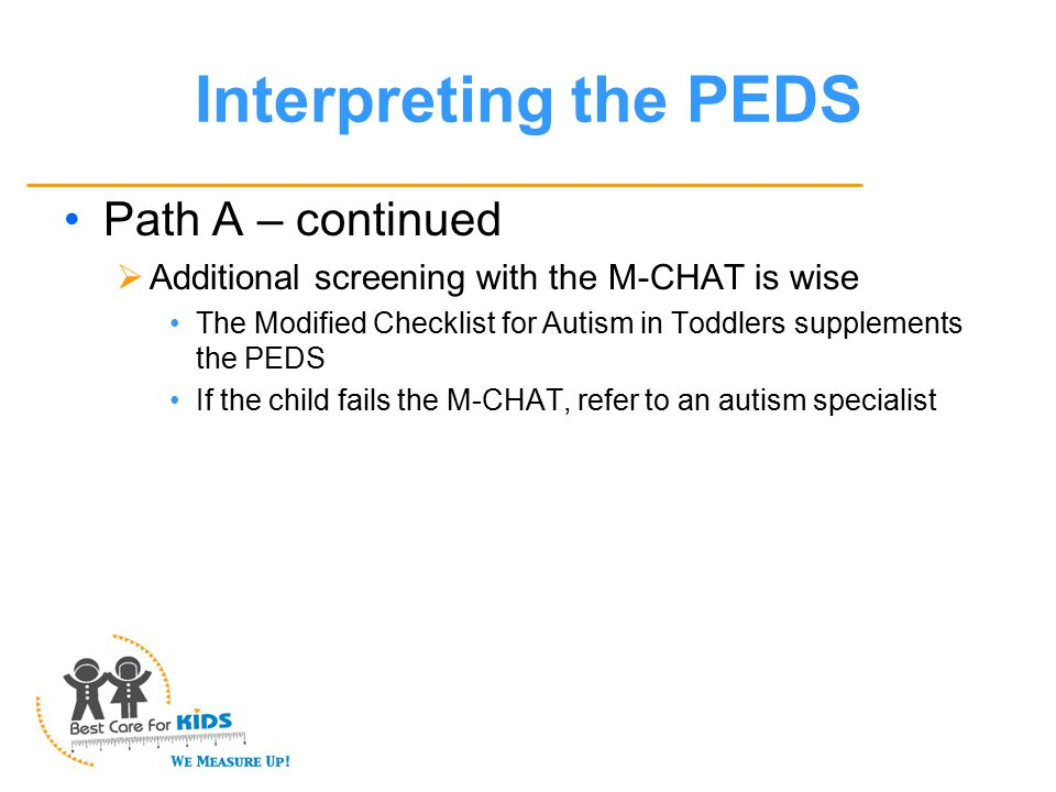 Interpreting the PEDS Path A – continued  Additional screening with the M-CHAT is wise The Modified Checklist for Autism in Toddlers supplements the PEDS If the child fails the M-CHAT, refer to an autism specialist