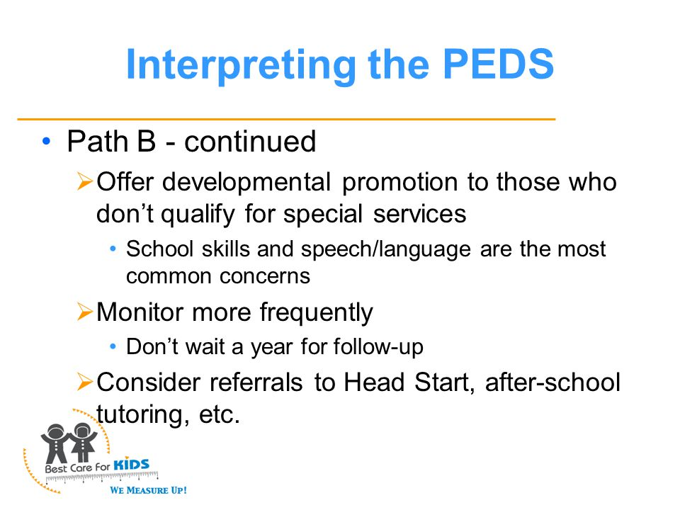 Interpreting the PEDS Path B - continued  Offer developmental promotion to those who don't qualify for special services School skills and speech/language are the most common concerns  Monitor more frequently Don't wait a year for follow-up  Consider referrals to Head Start, after-school tutoring, etc.