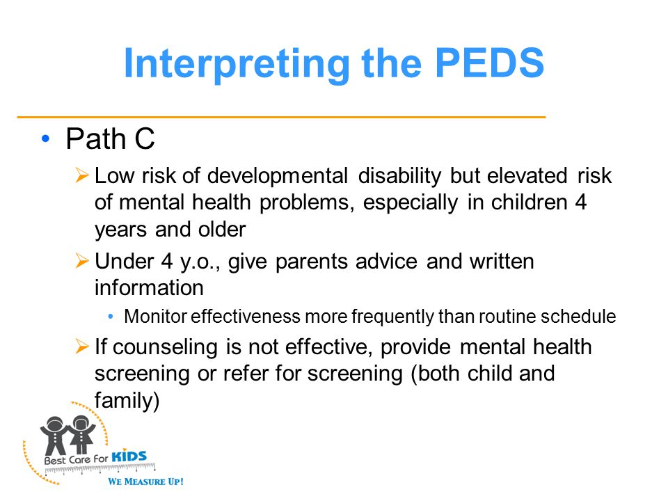 Interpreting the PEDS Path C  Low risk of developmental disability but elevated risk of mental health problems, especially in children 4 years and older  Under 4 y.o., give parents advice and written information Monitor effectiveness more frequently than routine schedule  If counseling is not effective, provide mental health screening or refer for screening (both child and family)