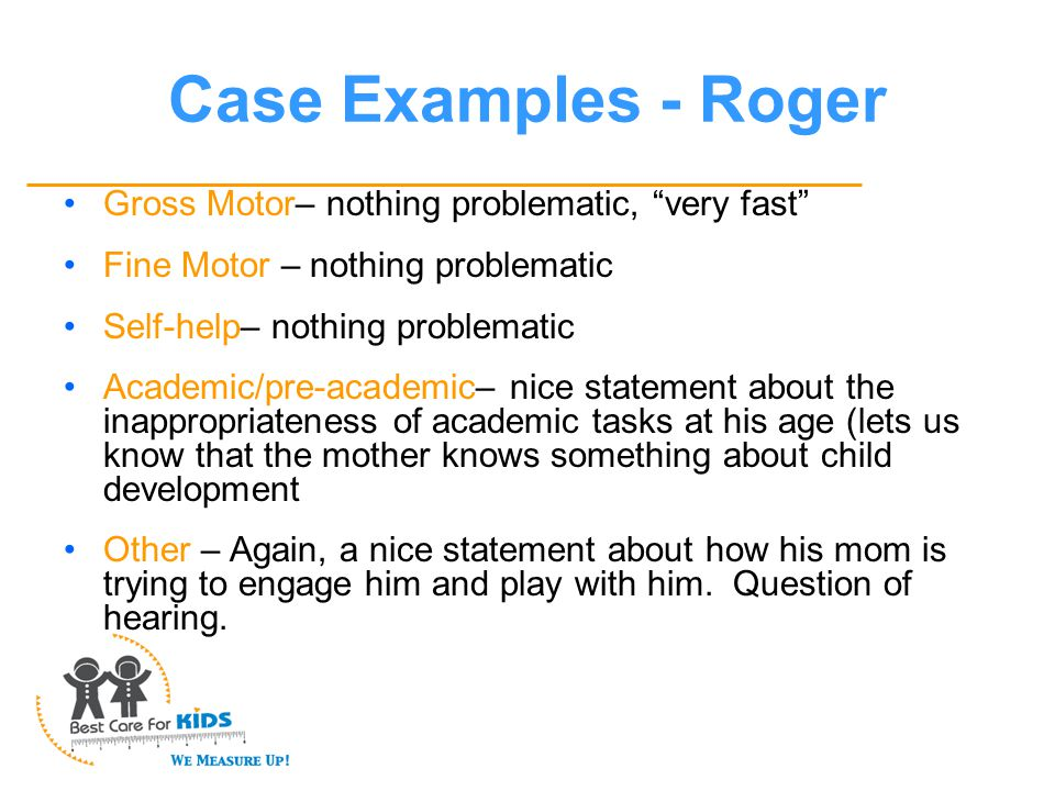 Case Examples - Roger Gross Motor– nothing problematic, very fast Fine Motor – nothing problematic Self-help– nothing problematic Academic/pre-academic– nice statement about the inappropriateness of academic tasks at his age (lets us know that the mother knows something about child development Other – Again, a nice statement about how his mom is trying to engage him and play with him.