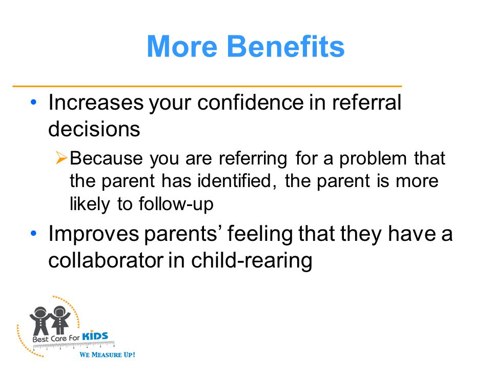 More Benefits Increases your confidence in referral decisions  Because you are referring for a problem that the parent has identified, the parent is more likely to follow-up Improves parents' feeling that they have a collaborator in child-rearing