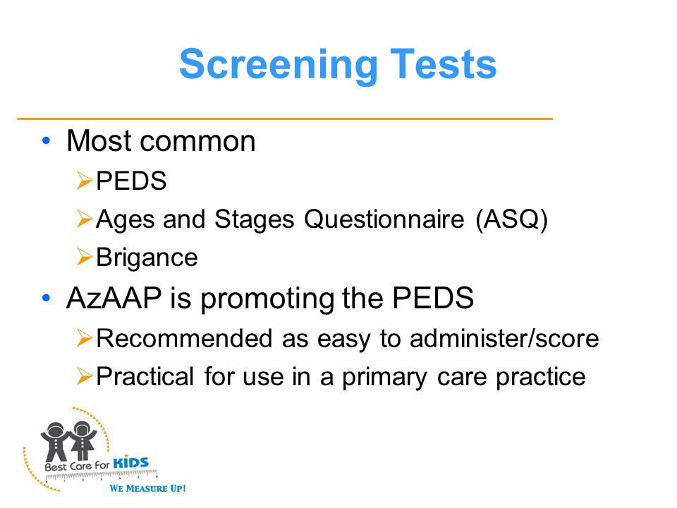 Screening Tests Most common  PEDS  Ages and Stages Questionnaire (ASQ)  Brigance AzAAP is promoting the PEDS  Recommended as easy to administer/score  Practical for use in a primary care practice
