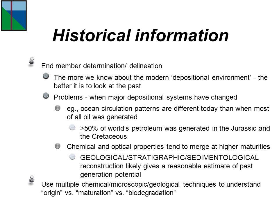 End member determination/ delineation The more we know about the modern 'depositional environment' - the better it is to look at the past Problems - when major depositional systems have changed eg., ocean circulation patterns are different today than when most of all oil was generated >50% of world's petroleum was generated in the Jurassic and the Cretaceous Chemical and optical properties tend to merge at higher maturities GEOLOGICAL/STRATIGRAPHIC/SEDIMENTOLOGICAL reconstruction likely gives a reasonable estimate of past generation potential Use multiple chemical/microscopic/geological techniques to understand origin vs.