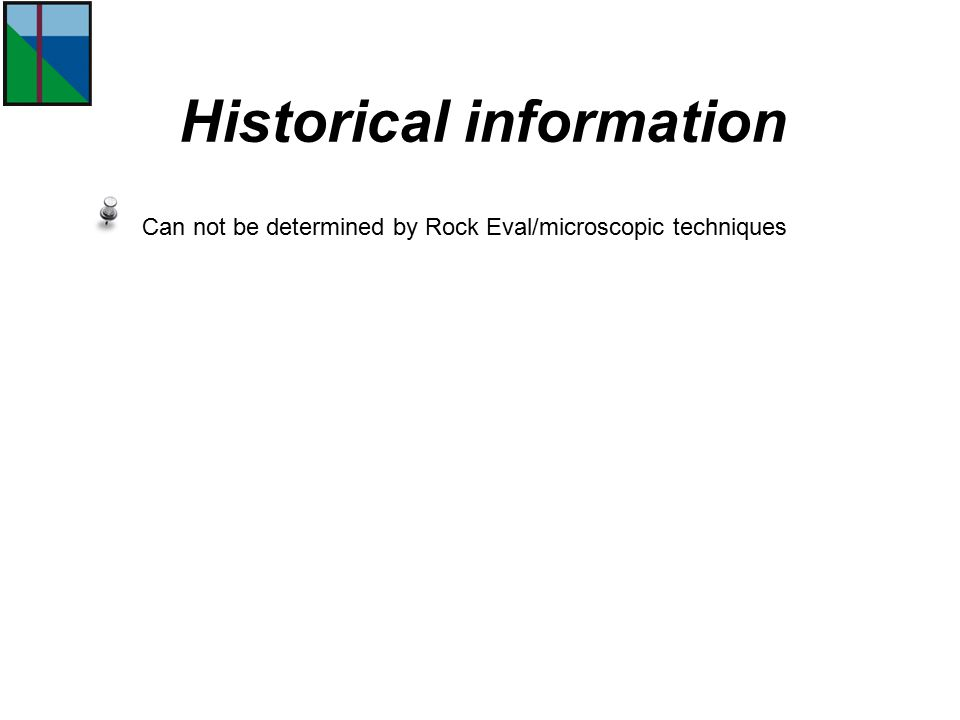 Can not be determined by Rock Eval/microscopic techniques Historical information