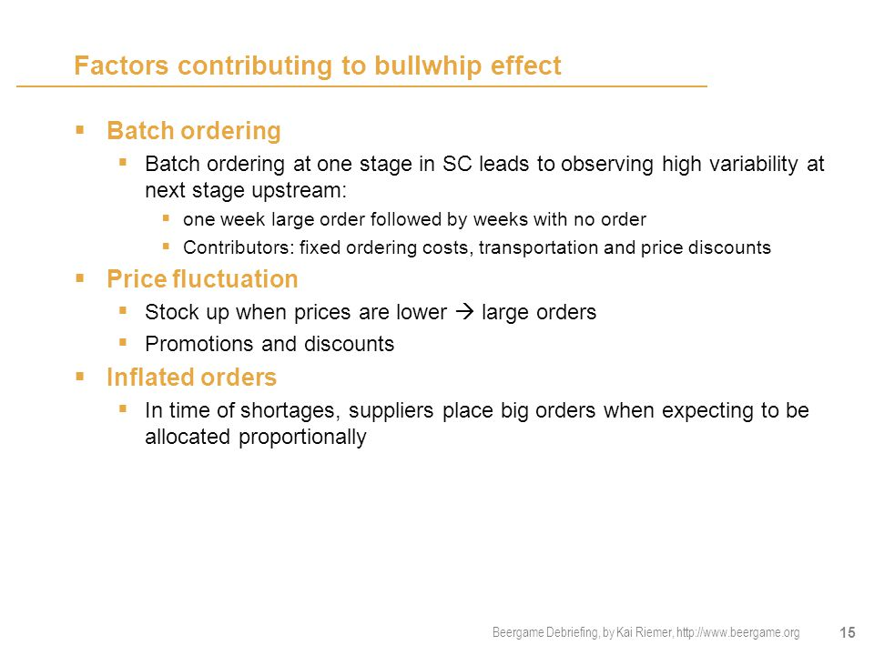 Beergame Debriefing, by Kai Riemer, http://www.beergame.org 15 Factors contributing to bullwhip effect  Batch ordering  Batch ordering at one stage