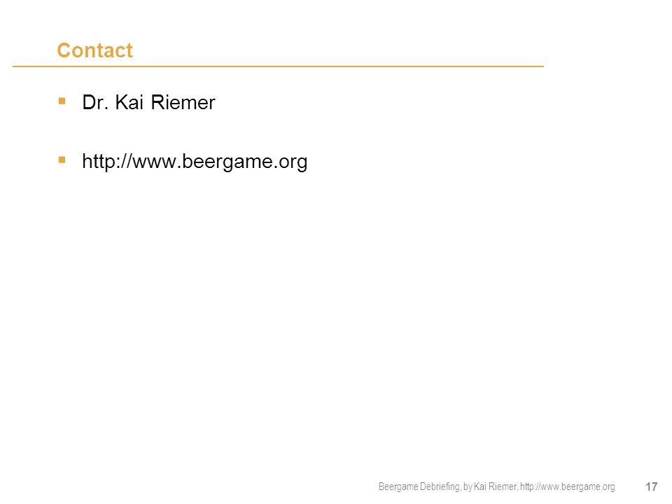 Beergame Debriefing, by Kai Riemer, http://www.beergame.org 17 Contact  Dr. Kai Riemer  http://www.beergame.org