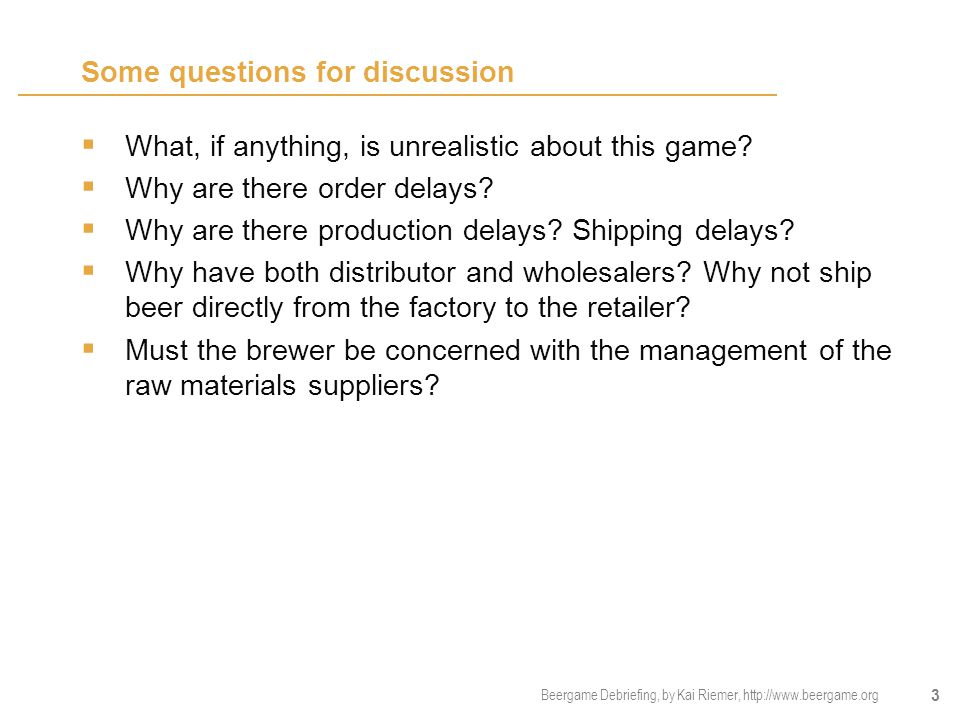Beergame Debriefing, by Kai Riemer, http://www.beergame.org 3 Some questions for discussion  What, if anything, is unrealistic about this game?  Why