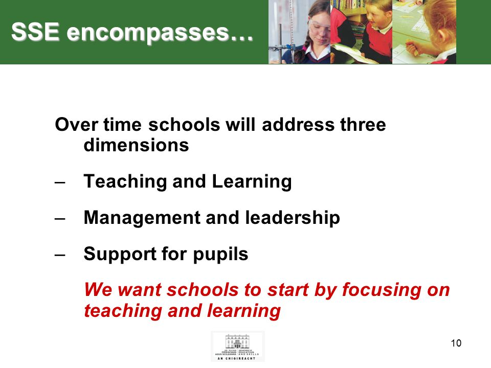 10 SSE encompasses… Over time schools will address three dimensions –Teaching and Learning –Management and leadership –Support for pupils We want schools to start by focusing on teaching and learning