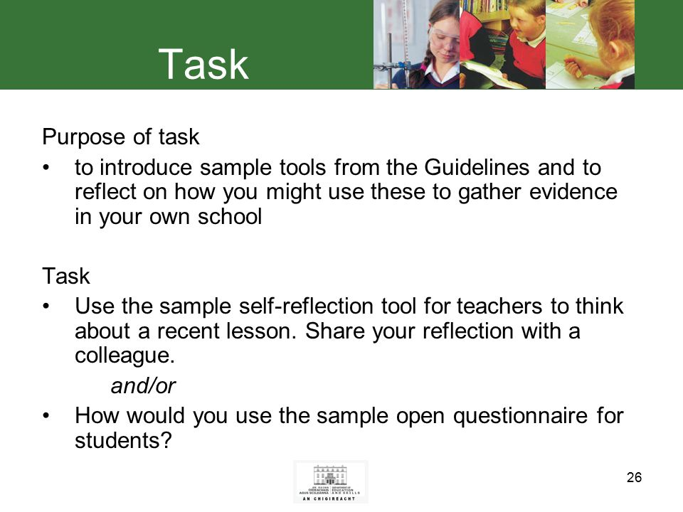 26 Task Purpose of task to introduce sample tools from the Guidelines and to reflect on how you might use these to gather evidence in your own school Task Use the sample self-reflection tool for teachers to think about a recent lesson.