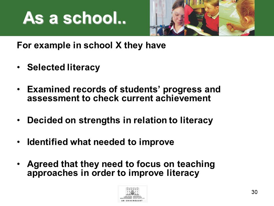 30 For example in school X they have Selected literacy Examined records of students' progress and assessment to check current achievement Decided on strengths in relation to literacy Identified what needed to improve Agreed that they need to focus on teaching approaches in order to improve literacy As a school..