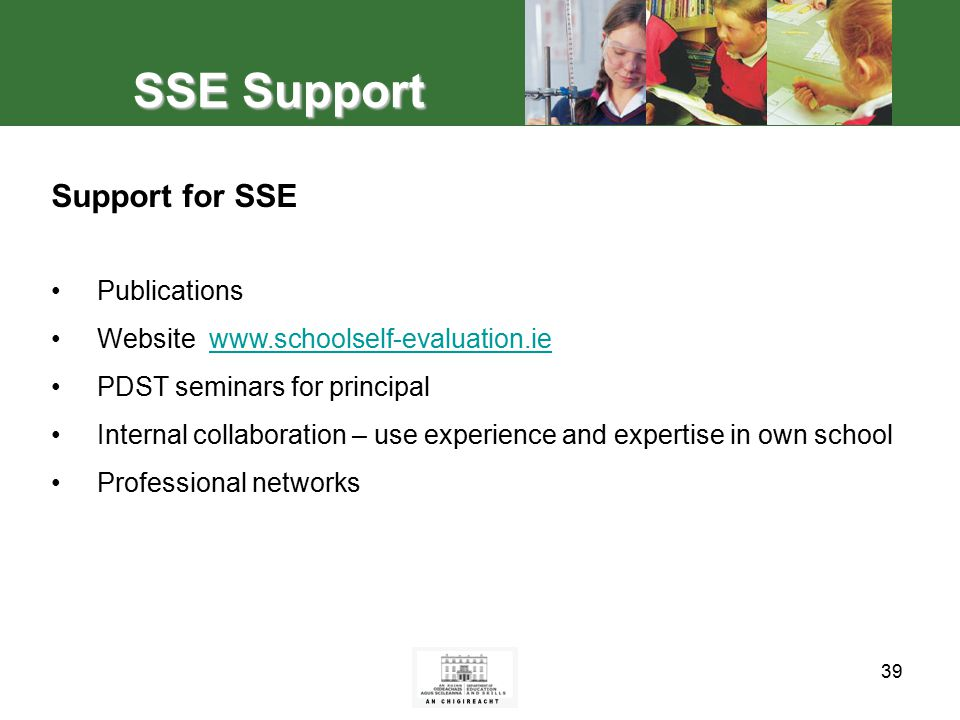 39 SSE Support Support for SSE Publications Website www.schoolself-evaluation.iewww.schoolself-evaluation.ie PDST seminars for principal Internal collaboration – use experience and expertise in own school Professional networks