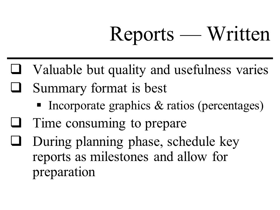 Reports — Written  Valuable but quality and usefulness varies  Summary format is best  Incorporate graphics & ratios (percentages)  Time consuming to prepare  During planning phase, schedule key reports as milestones and allow for preparation