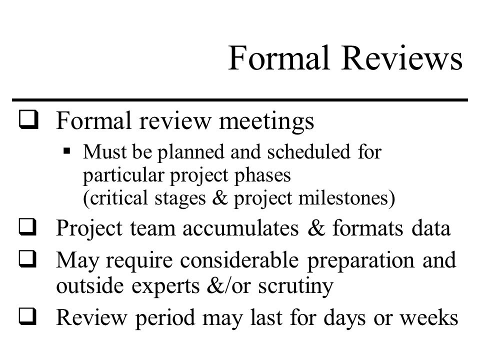 Formal Reviews  Formal review meetings  Must be planned and scheduled for particular project phases (critical stages & project milestones)  Project team accumulates & formats data  May require considerable preparation and outside experts &/or scrutiny  Review period may last for days or weeks