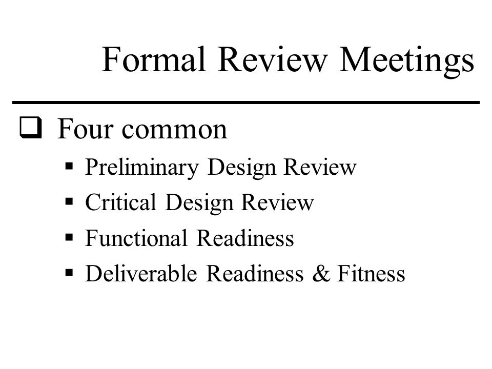 Formal Review Meetings  Four common  Preliminary Design Review  Critical Design Review  Functional Readiness  Deliverable Readiness & Fitness