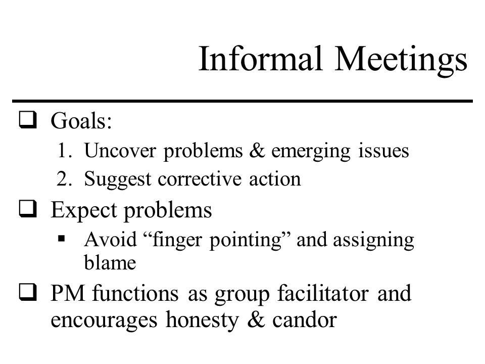 Informal Meetings  Goals: 1.Uncover problems & emerging issues 2.Suggest corrective action  Expect problems  Avoid finger pointing and assigning blame  PM functions as group facilitator and encourages honesty & candor