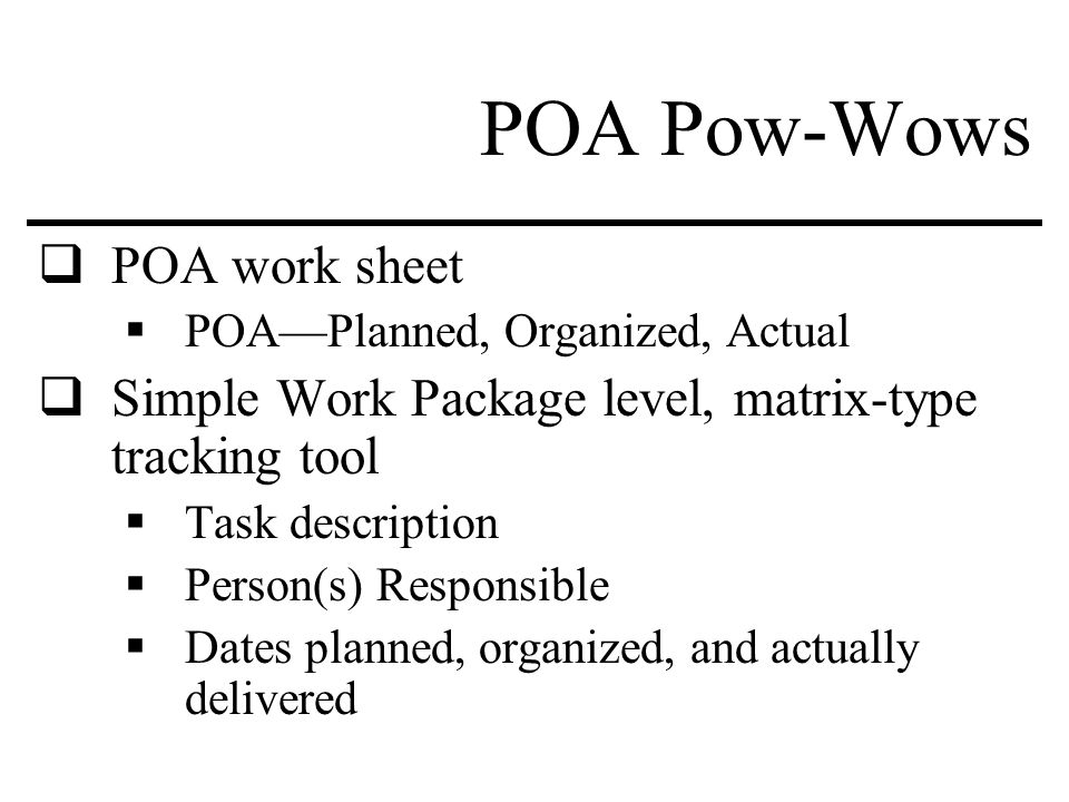 POA Pow-Wows  POA work sheet  POA—Planned, Organized, Actual  Simple Work Package level, matrix-type tracking tool  Task description  Person(s) Responsible  Dates planned, organized, and actually delivered