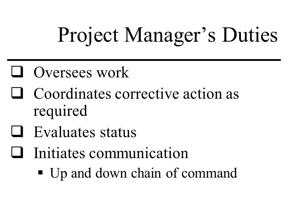 Project Manager's Duties  Oversees work  Coordinates corrective action as required  Evaluates status  Initiates communication  Up and down chain of command