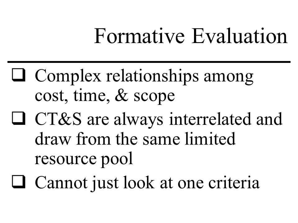 Formative Evaluation  Complex relationships among cost, time, & scope  CT&S are always interrelated and draw from the same limited resource pool  Cannot just look at one criteria
