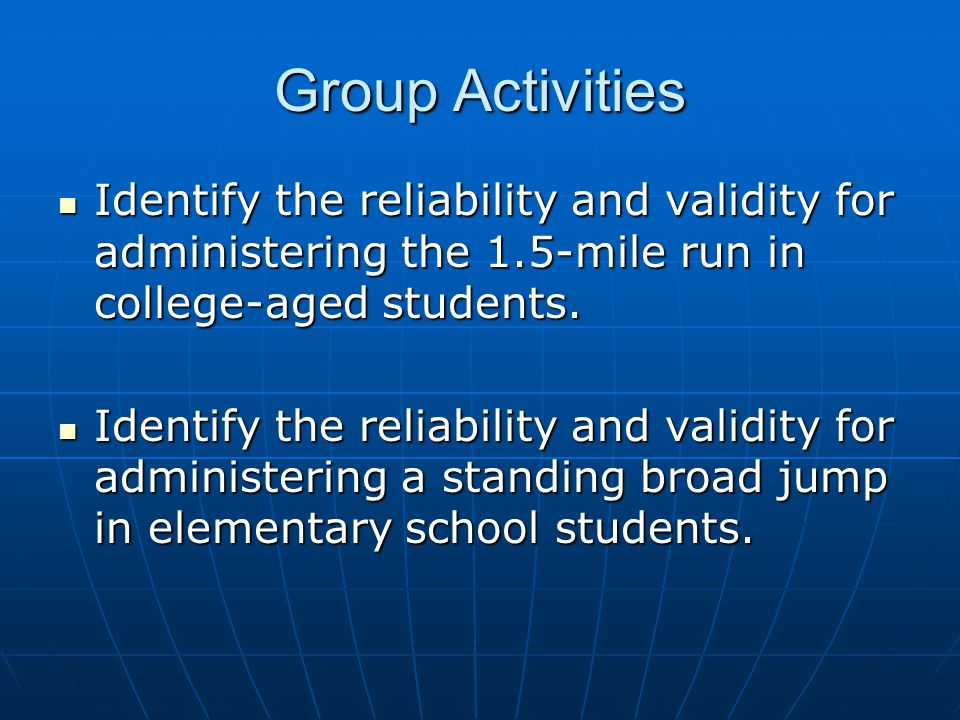 Group Activities Identify the reliability and validity for administering the 1.5-mile run in college-aged students.