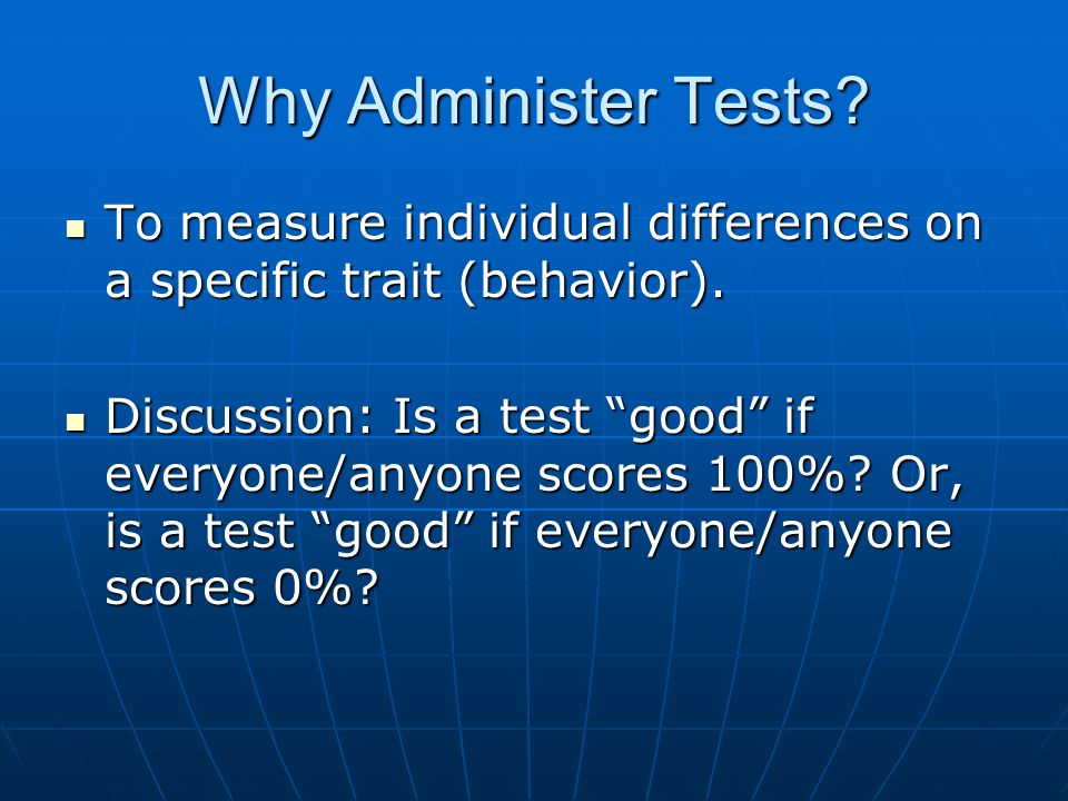 Why Administer Tests.To measure individual differences on a specific trait (behavior).