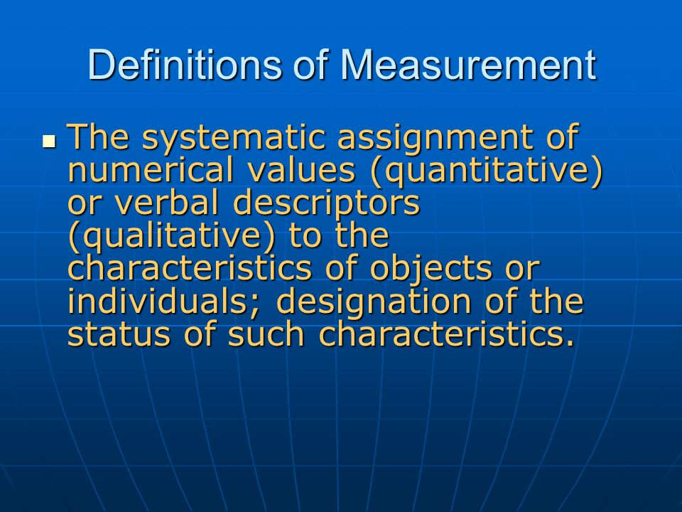 Definitions of Measurement The systematic assignment of numerical values (quantitative) or verbal descriptors (qualitative) to the characteristics of objects or individuals; designation of the status of such characteristics.