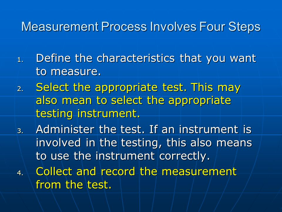 Measurement Process Involves Four Steps 1.Define the characteristics that you want to measure.
