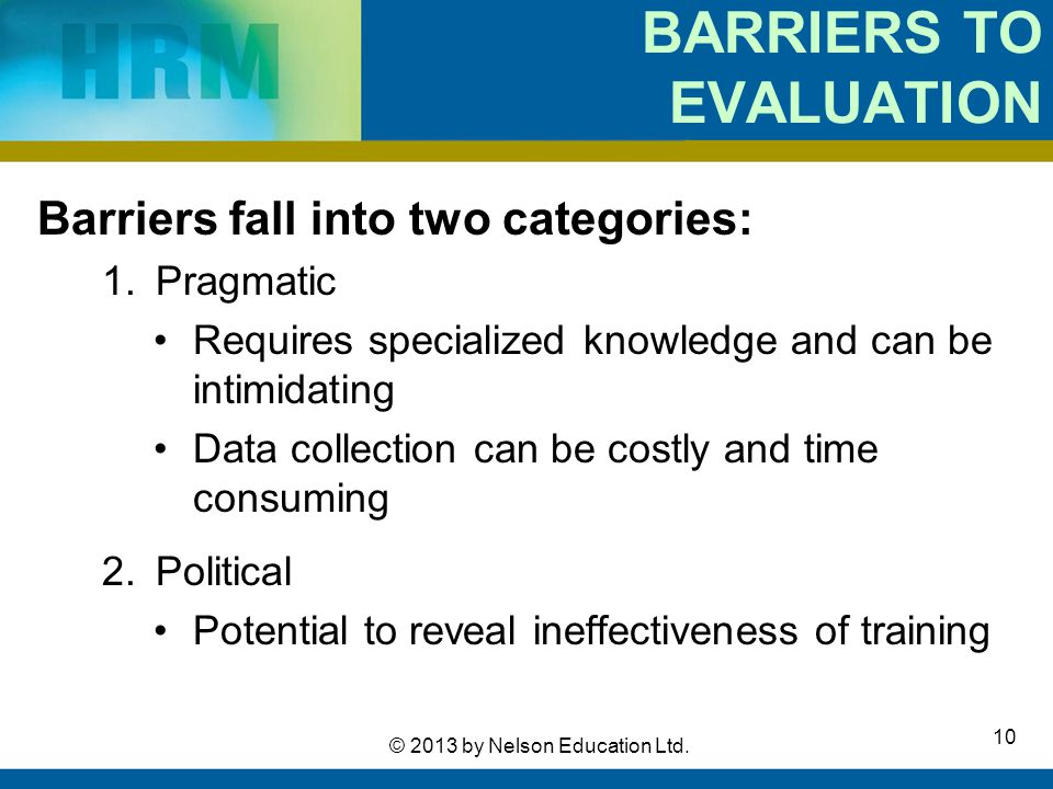 10 © 2013 by Nelson Education Ltd. BARRIERS TO EVALUATION Barriers fall into two categories: 1.Pragmatic Requires specialized knowledge and can be int
