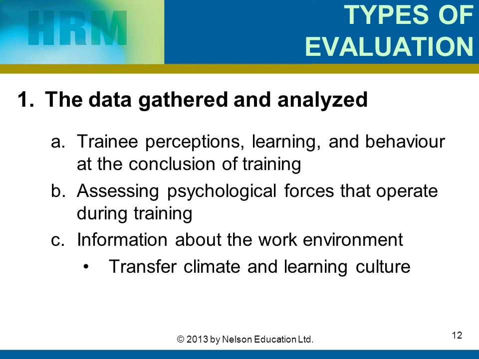 12 © 2013 by Nelson Education Ltd. TYPES OF EVALUATION 1.The data gathered and analyzed a.Trainee perceptions, learning, and behaviour at the conclusi