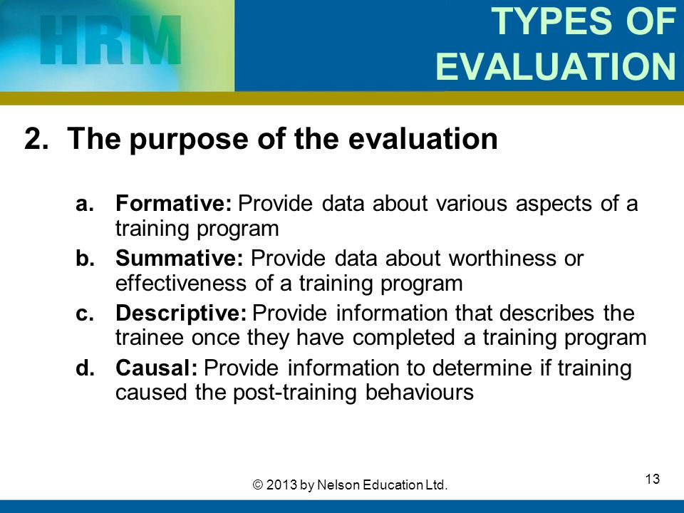 13 © 2013 by Nelson Education Ltd. TYPES OF EVALUATION 2. The purpose of the evaluation a.Formative: Provide data about various aspects of a training