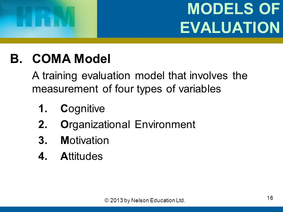 16 © 2013 by Nelson Education Ltd. MODELS OF EVALUATION B.COMA Model A training evaluation model that involves the measurement of four types of variab