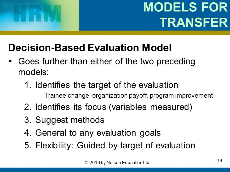 19 © 2013 by Nelson Education Ltd. MODELS FOR TRANSFER Decision-Based Evaluation Model  Goes further than either of the two preceding models: 1.Ident