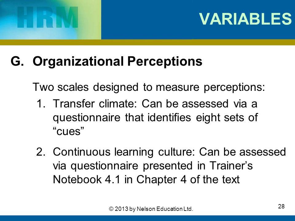 28 © 2013 by Nelson Education Ltd. VARIABLES G. Organizational Perceptions Two scales designed to measure perceptions: 1.Transfer climate: Can be asse